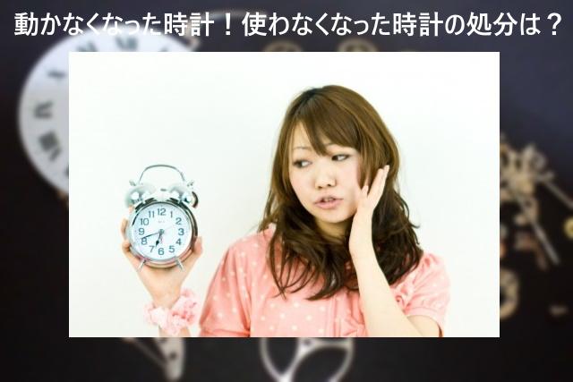 動かなくなった時計!使わなくなった時計の処分は?